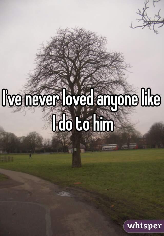 I've never loved anyone like I do to him
