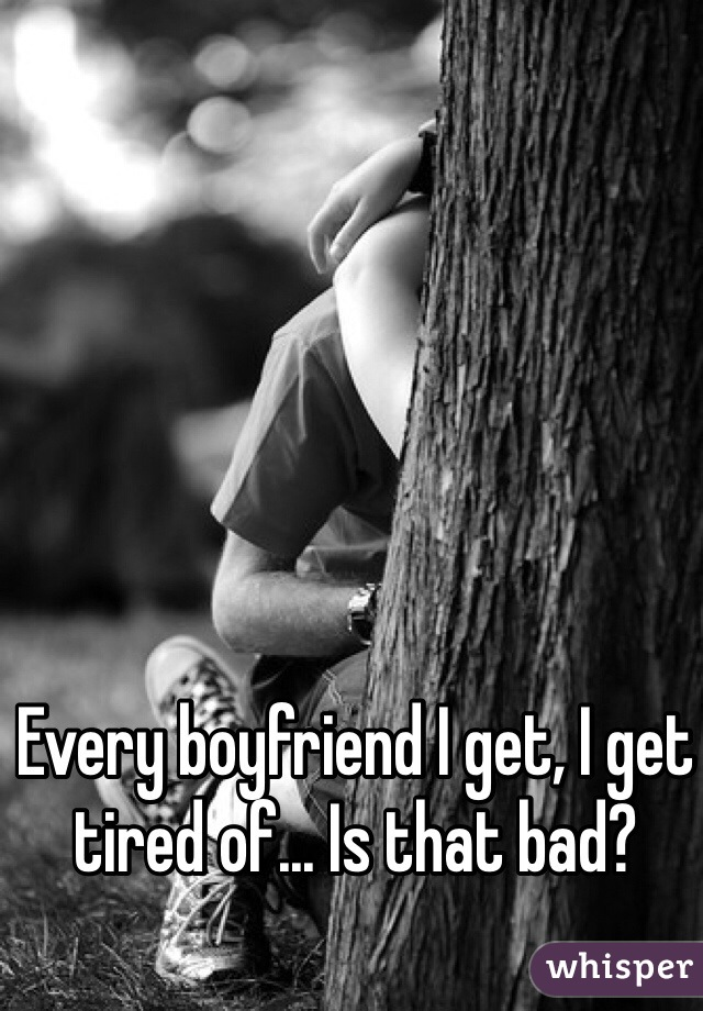 Every boyfriend I get, I get tired of... Is that bad?