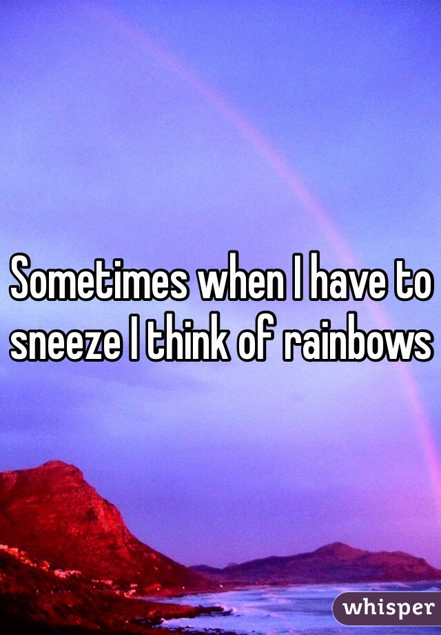 Sometimes when I have to sneeze I think of rainbows