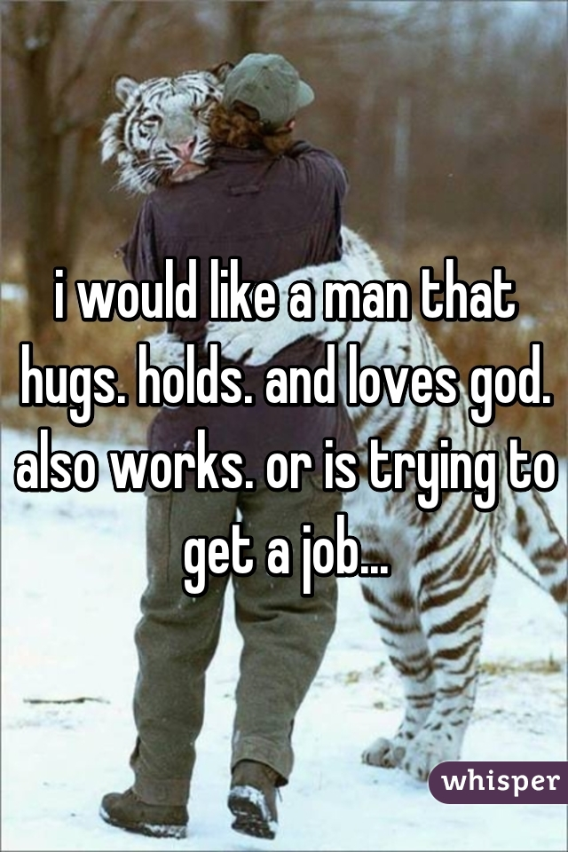 i would like a man that hugs. holds. and loves god. also works. or is trying to get a job...