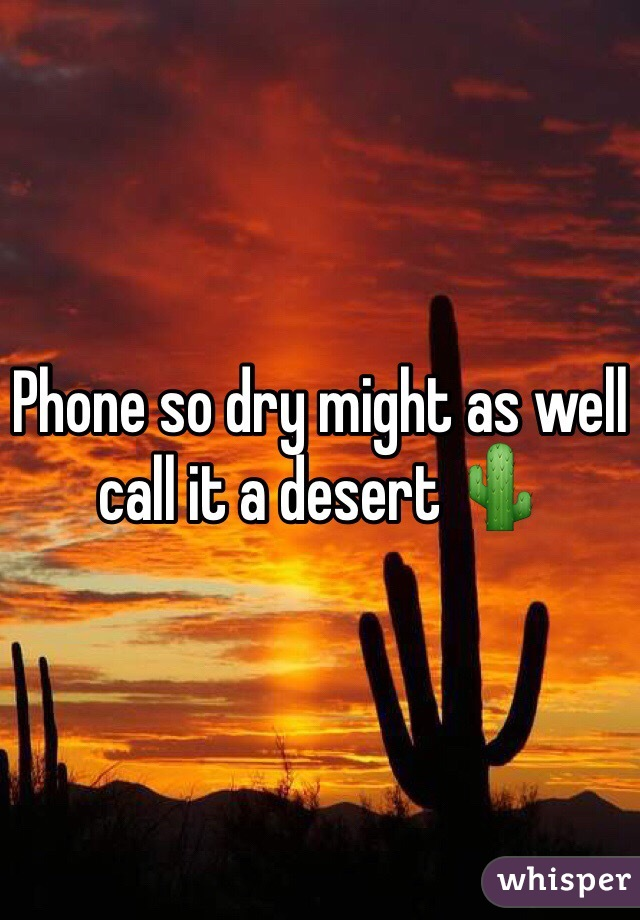Phone so dry might as well call it a desert 🌵