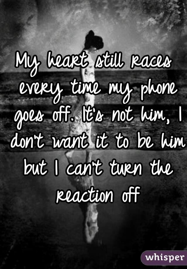 My heart still races every time my phone goes off. It's not him, I don't want it to be him but I can't turn the reaction off