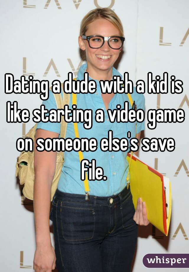 Dating a dude with a kid is like starting a video game on someone else's save file.