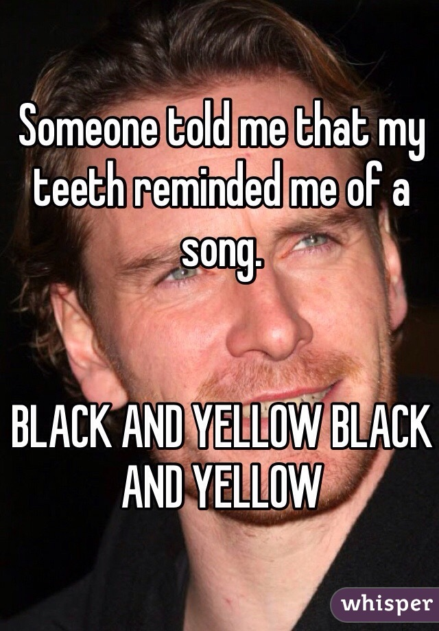 Someone told me that my teeth reminded me of a song.    BLACK AND YELLOW BLACK AND YELLOW