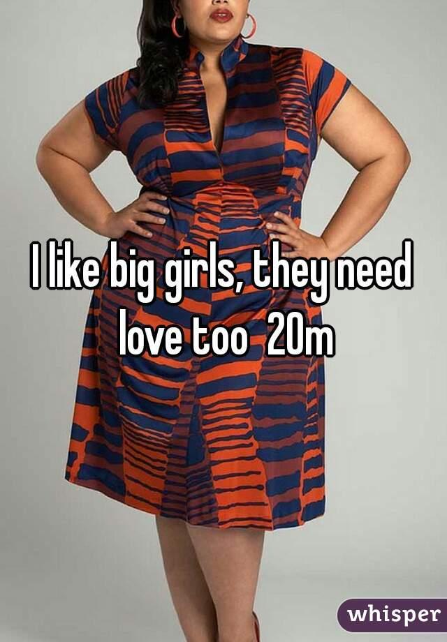 I like big girls, they need love too  20m
