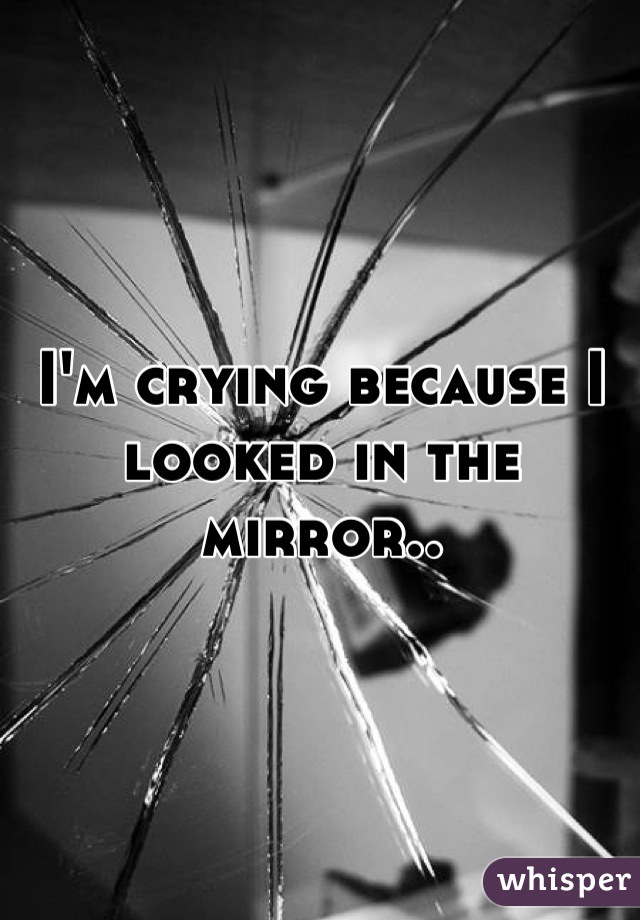 I'm crying because I looked in the mirror..
