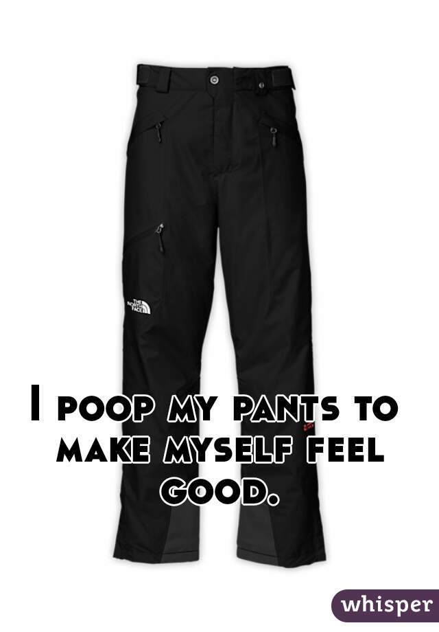I poop my pants to make myself feel good.