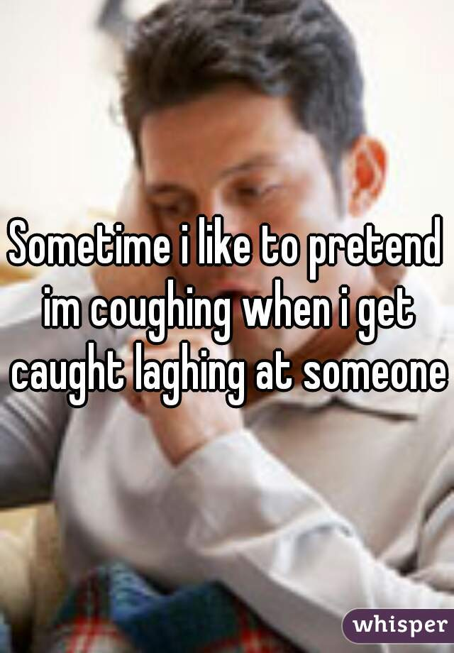 Sometime i like to pretend im coughing when i get caught laghing at someone