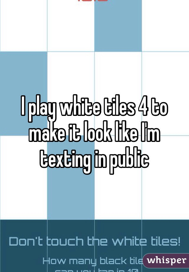 I play white tiles 4 to make it look like I'm texting in public