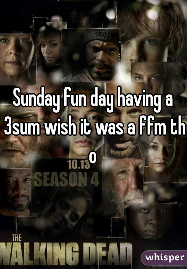 Sunday fun day having a 3sum wish it was a ffm tho