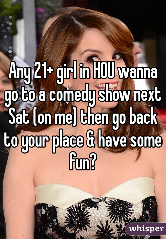 Any 21+ girl in HOU wanna go to a comedy show next Sat (on me) then go back to your place & have some fun?