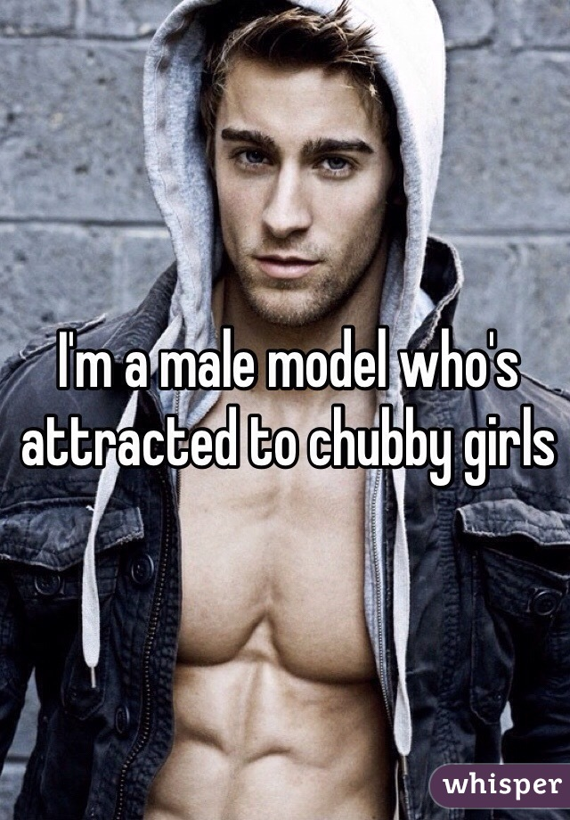 I'm a male model who's attracted to chubby girls