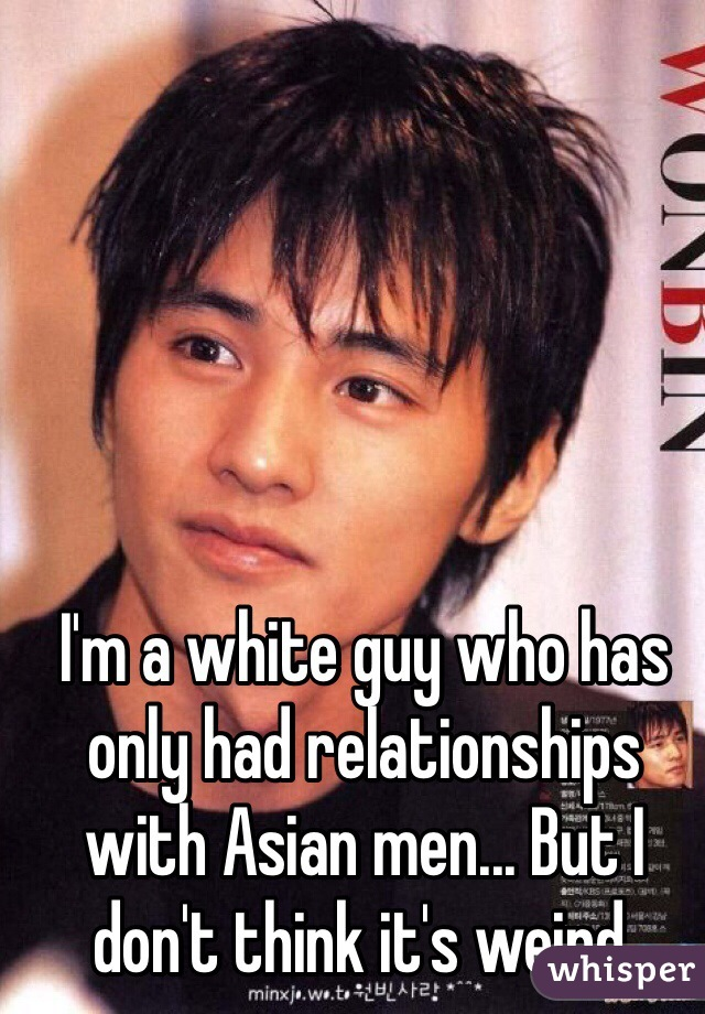 I'm a white guy who has only had relationships with Asian men... But I don't think it's weird.