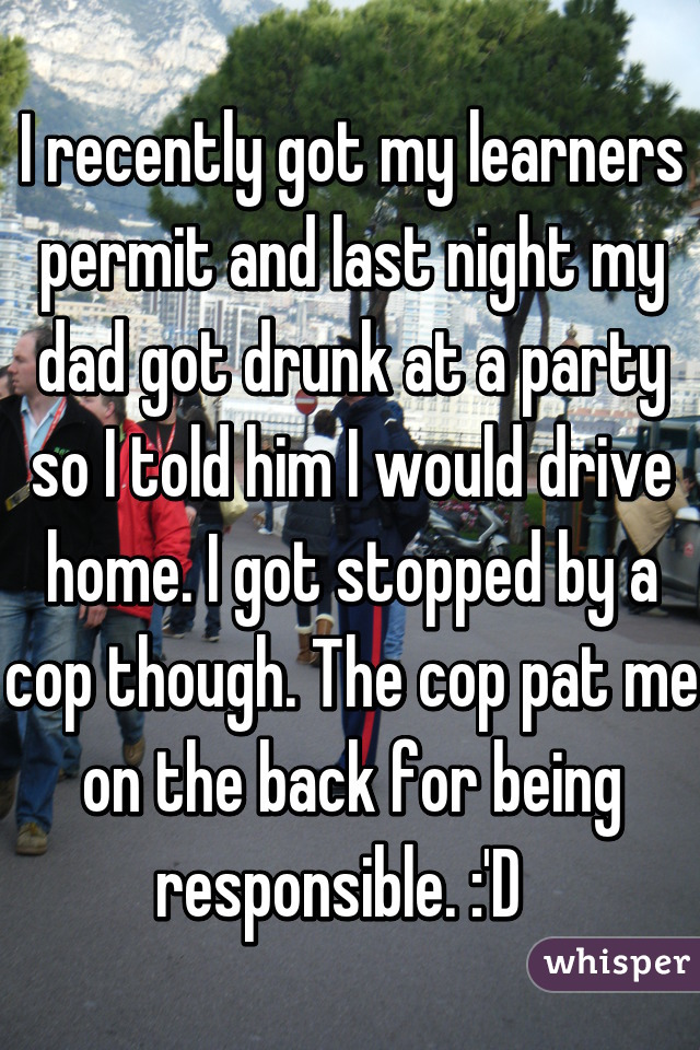 I recently got my learners permit and last night my dad got drunk at a party so I told him I would drive home. I got stopped by a cop though. The cop pat me on the back for being responsible. :'D
