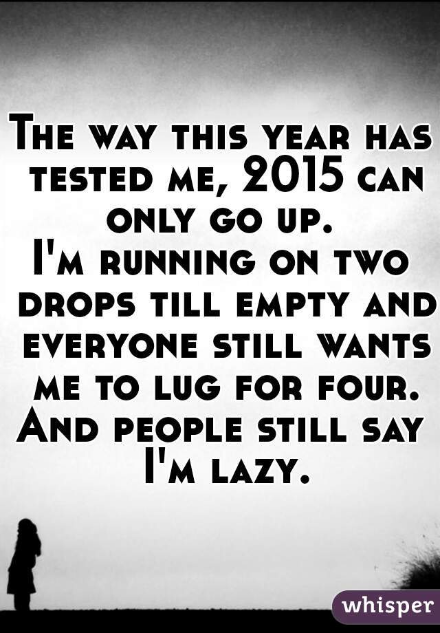 The way this year has tested me, 2015 can only go up.  I'm running on two drops till empty and everyone still wants me to lug for four. And people still say I'm lazy.