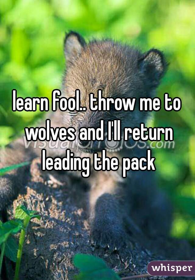 learn fool.. throw me to wolves and I'll return leading the pack