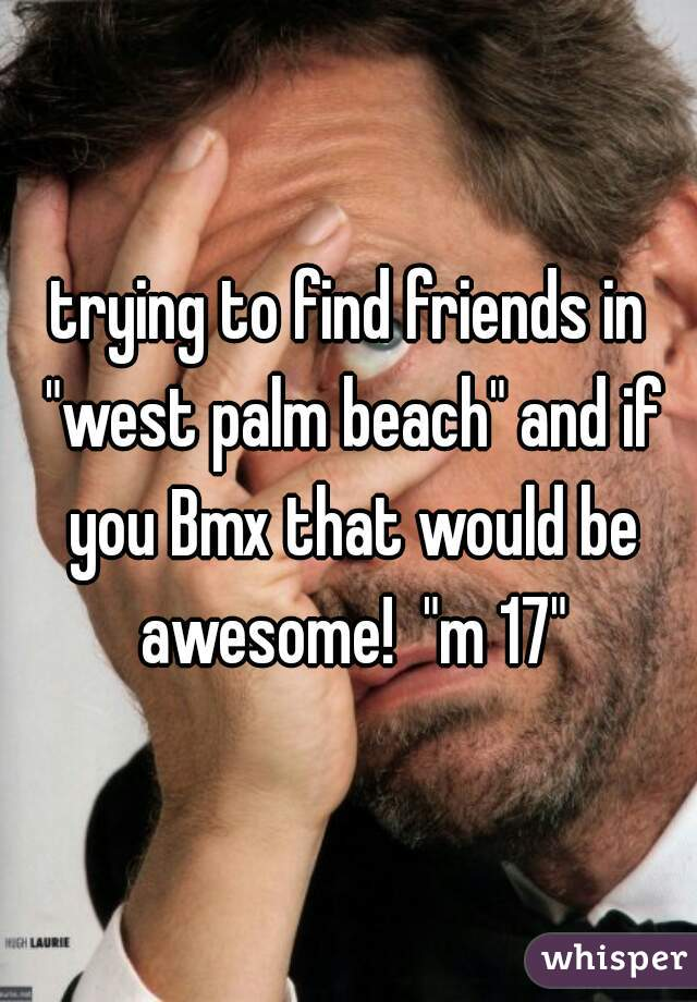 """trying to find friends in """"west palm beach"""" and if you Bmx that would be awesome!  """"m 17"""""""