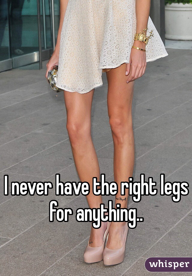 I never have the right legs for anything..
