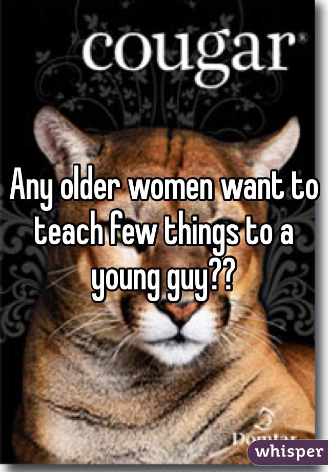 Any older women want to teach few things to a young guy??