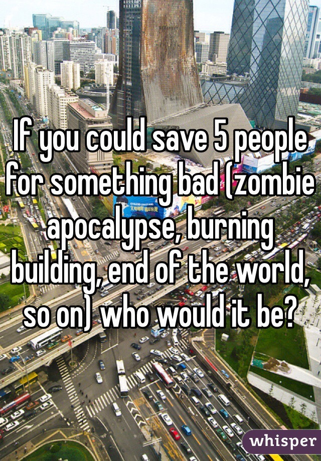 If you could save 5 people for something bad (zombie apocalypse, burning building, end of the world, so on) who would it be?