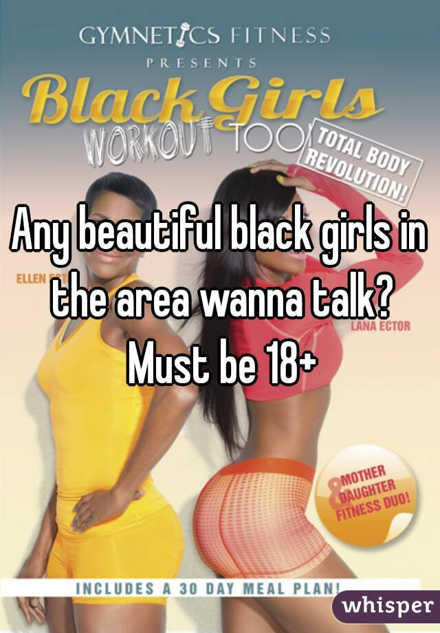 Any beautiful black girls in the area wanna talk? Must be 18+