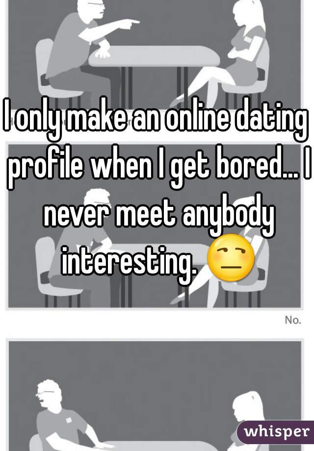 I only make an online dating profile when I get bored... I never meet anybody interesting. 😒