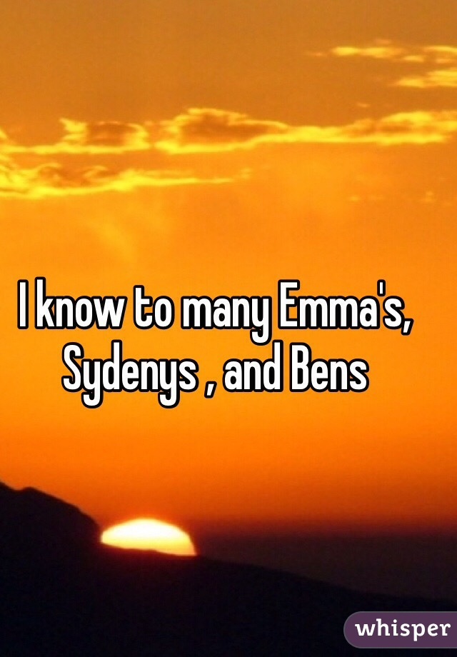 I know to many Emma's, Sydenys , and Bens