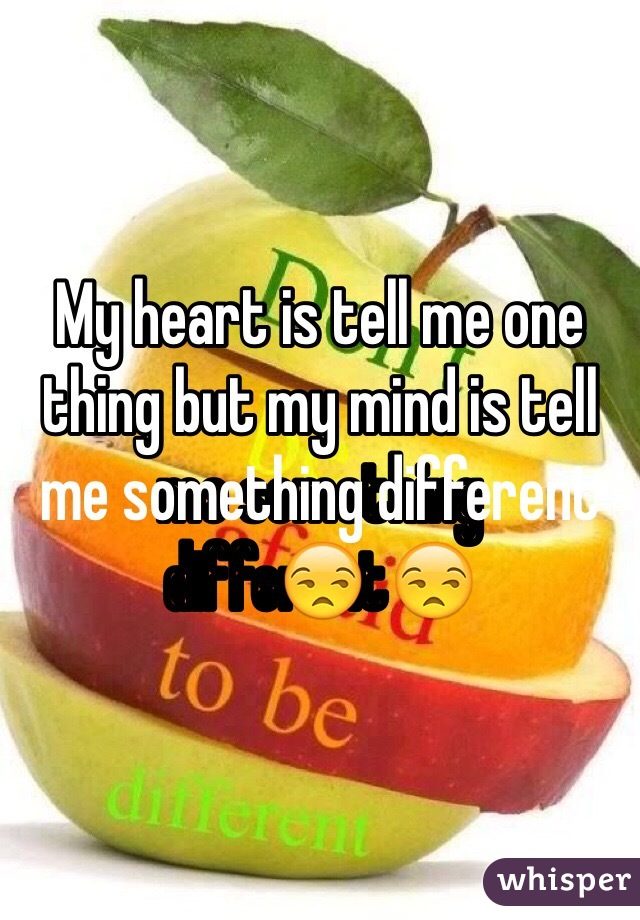 My heart is tell me one thing but my mind is tell me something different😒