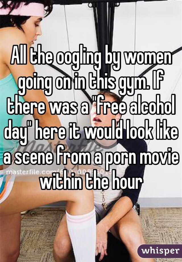 """All the oogling by women going on in this gym. If there was a """"free alcohol day"""" here it would look like a scene from a porn movie within the hour"""