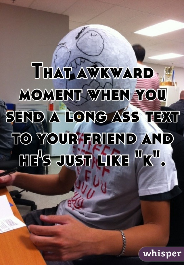 """That awkward moment when you send a long ass text to your friend and he's just like """"k""""."""