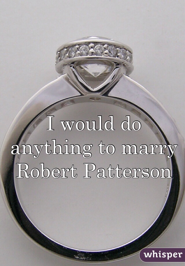 I would do anything to marry Robert Patterson