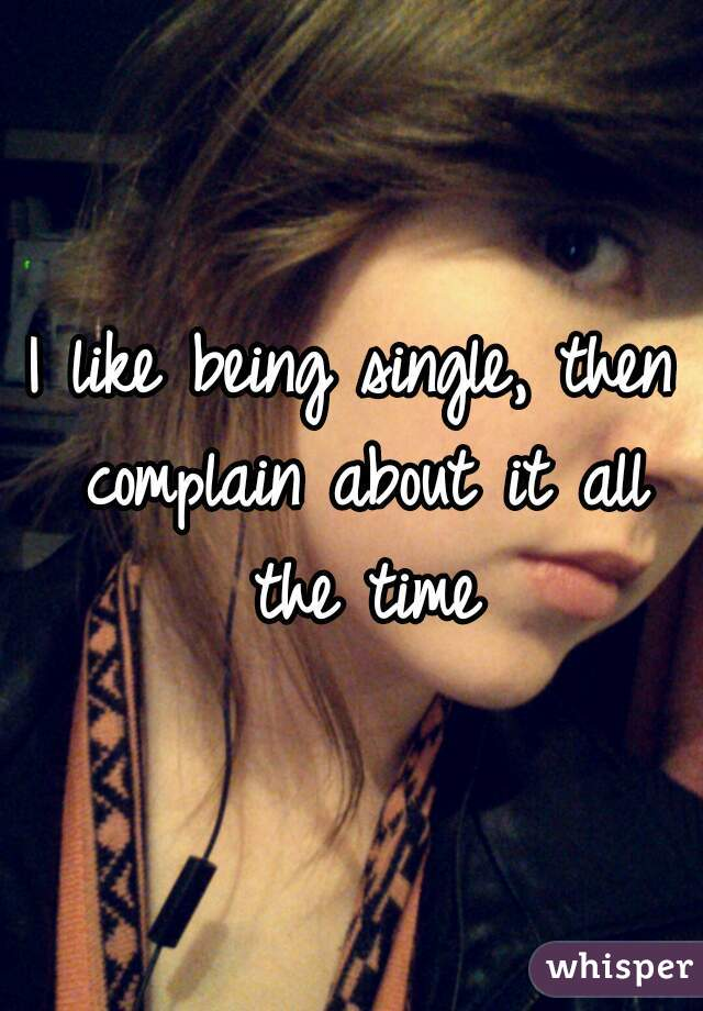 I like being single, then complain about it all the time
