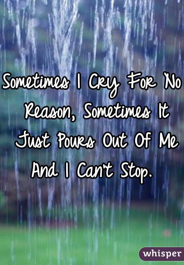 Sometimes I Cry For No Reason, Sometimes It Just Pours Out Of Me And I Can't Stop.