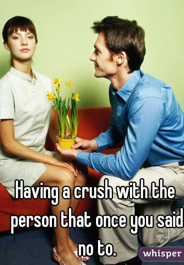 Having a crush with the person that once you said no to.