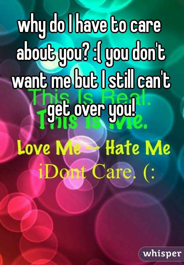 why do I have to care about you? :( you don't want me but I still can't get over you!