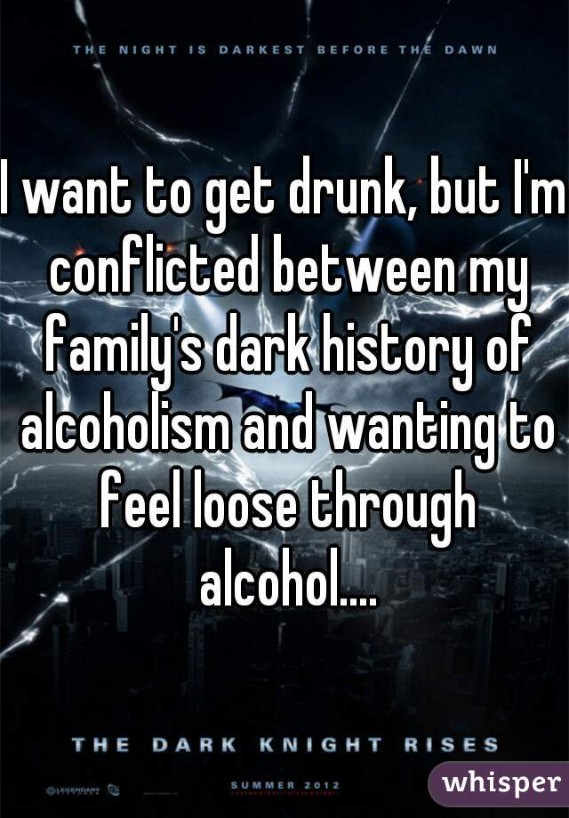 I want to get drunk, but I'm conflicted between my family's dark history of alcoholism and wanting to feel loose through alcohol....