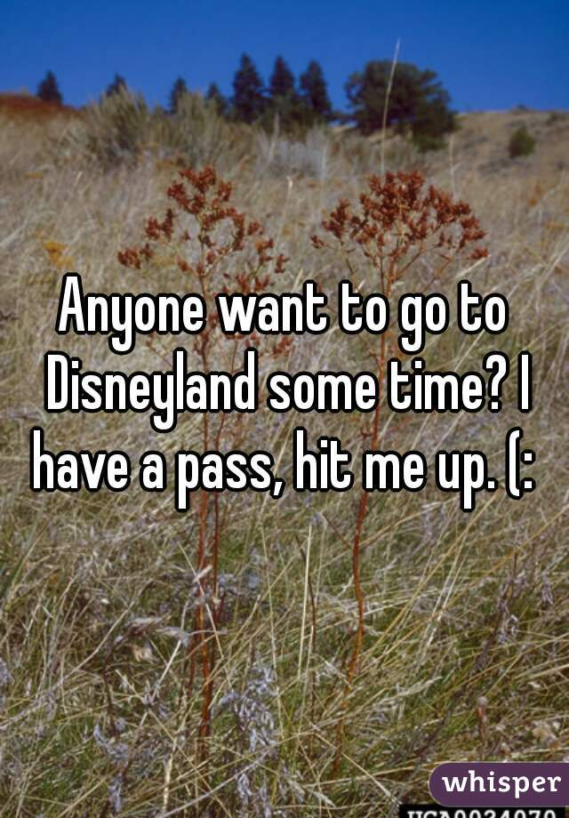 Anyone want to go to Disneyland some time? I have a pass, hit me up. (: