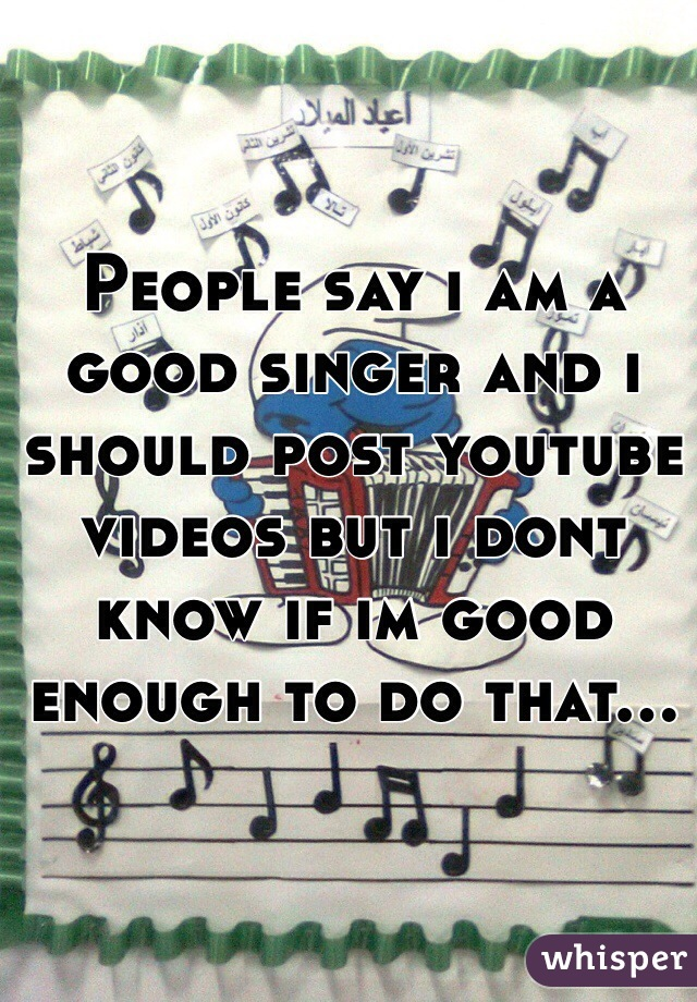People say i am a good singer and i should post youtube videos but i dont know if im good enough to do that...