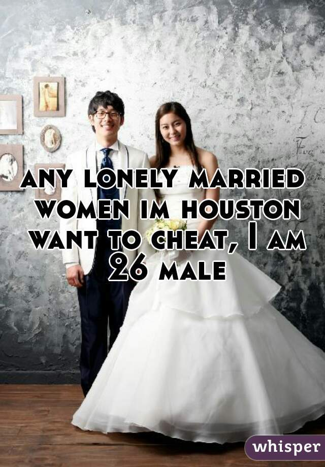 any lonely married women im houston want to cheat, I am 26 male
