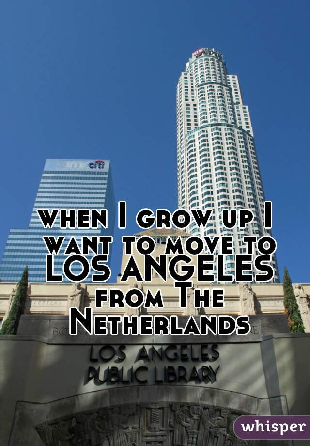 when I grow up I want to move to LOS ANGELES from The Netherlands
