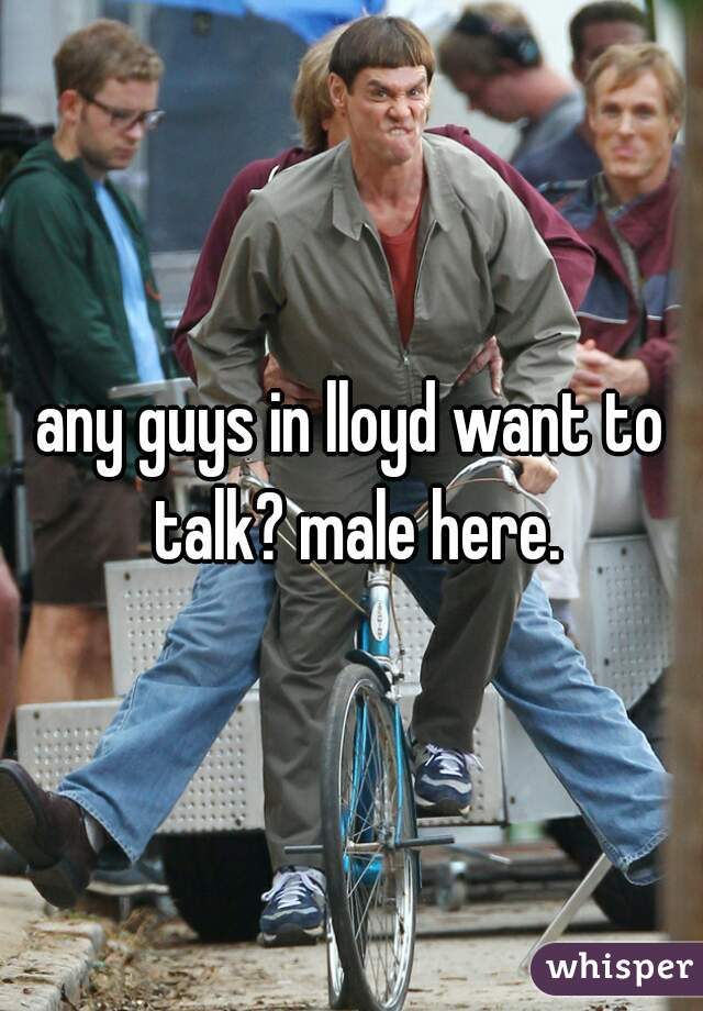 any guys in lloyd want to talk? male here.
