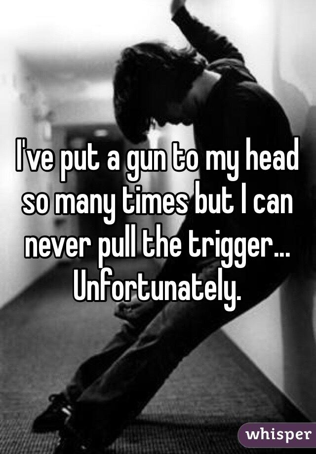 I've put a gun to my head so many times but I can never pull the trigger... Unfortunately.