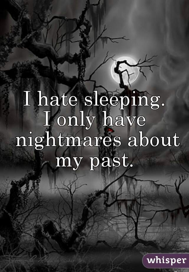 I hate sleeping. I only have nightmares about my past.