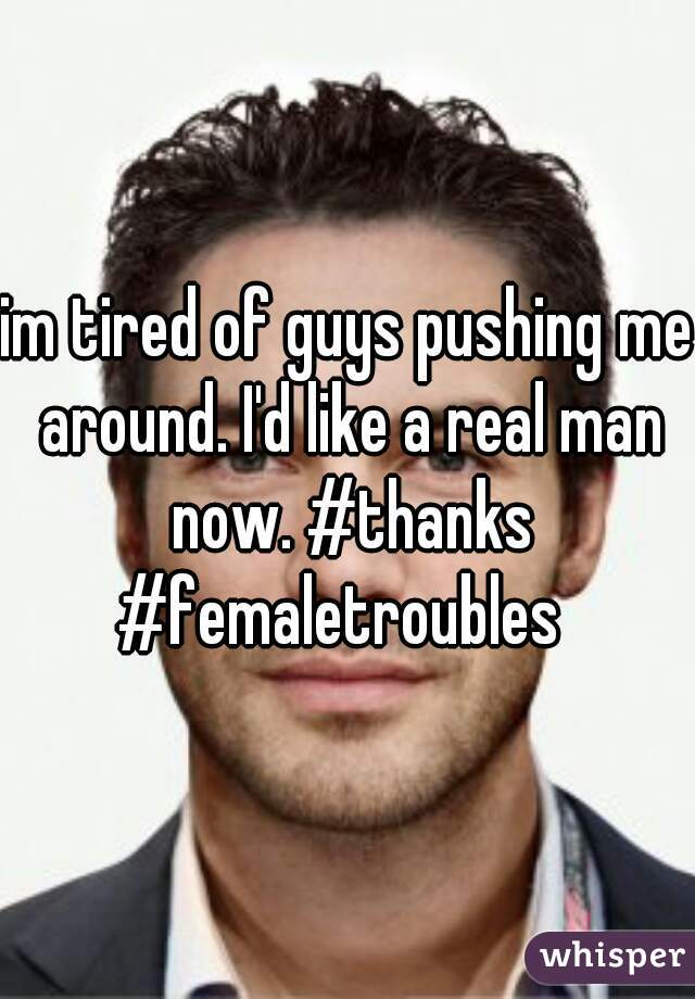 im tired of guys pushing me around. I'd like a real man now. #thanks #femaletroubles