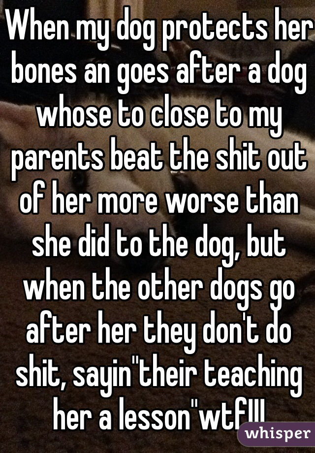 """When my dog protects her bones an goes after a dog whose to close to my parents beat the shit out of her more worse than she did to the dog, but when the other dogs go after her they don't do shit, sayin""""their teaching her a lesson""""wtf!!!"""