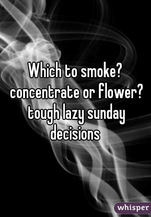 Which to smoke? concentrate or flower? tough lazy sunday decisions