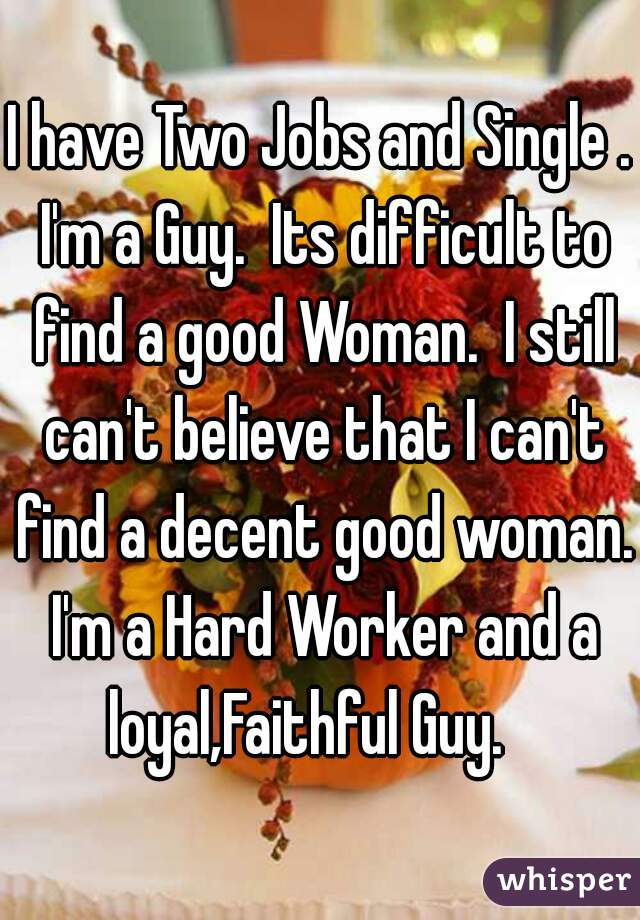 I have Two Jobs and Single . I'm a Guy.  Its difficult to find a good Woman.  I still can't believe that I can't find a decent good woman. I'm a Hard Worker and a loyal,Faithful Guy.