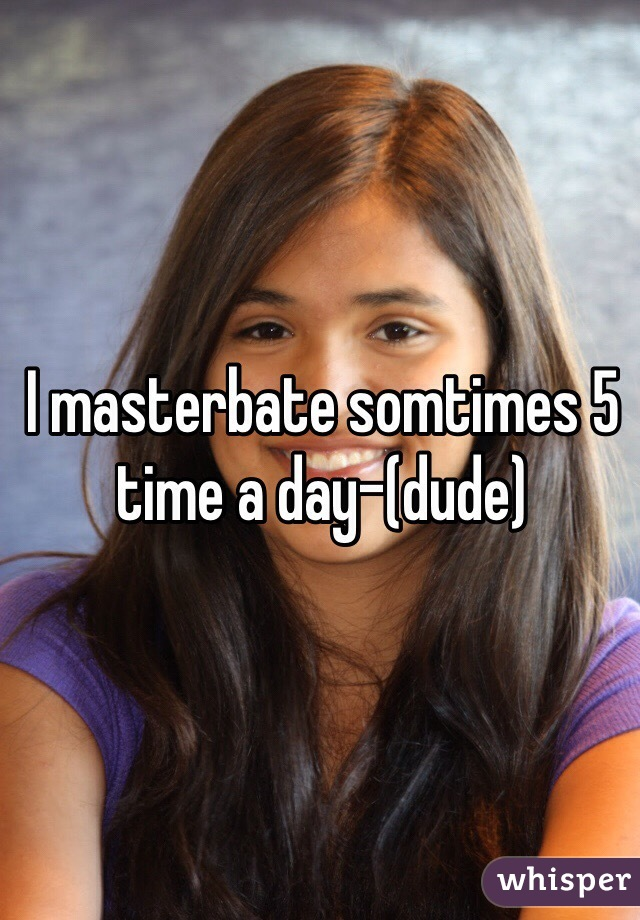 I masterbate somtimes 5 time a day-(dude)
