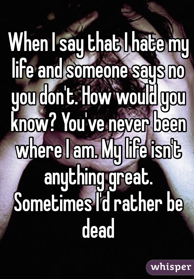When I say that I hate my life and someone says no you don't. How would you know? You've never been where I am. My life isn't anything great. Sometimes I'd rather be dead