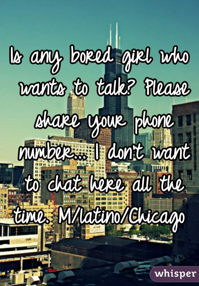 Is any bored girl who wants to talk? Please share your phone number... I don't want to chat here all the time. M/latino/Chicago